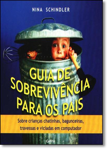 Guia de Sobrevivência Para os Pais: Sobre Crianças Chatinhas, Bagunceiras, Travessas e Viciadas em Computador, livro de Nina Schindler
