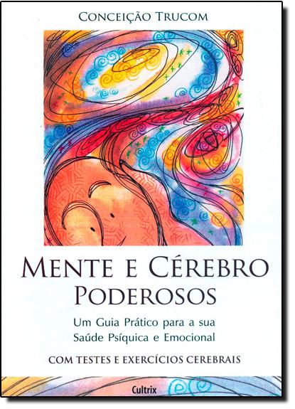 Mente e Cérebro Poderosos: Um Guia Prático Para a Sua Saúde Psíquica e Emocional, livro de Conceição Trucom