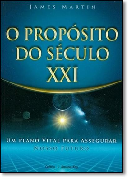 Propósito do Século Xxi, O: Um Plano Vital Para Assegurar Nosso Futuro, livro de James Martin