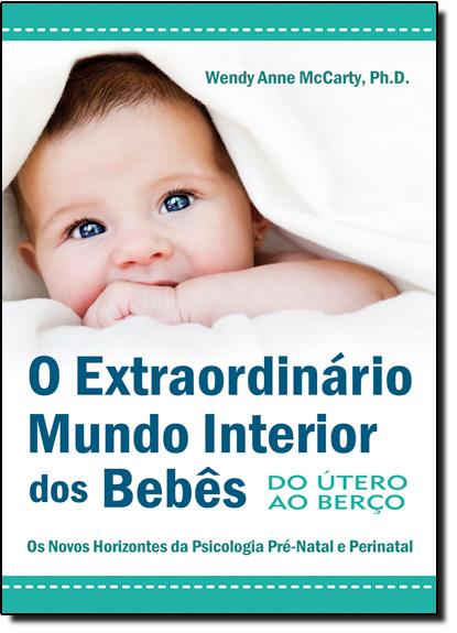 Extraordinário Mundo Interior dos Bebês, O: Do Útero ao Berço, livro de Wendy Anne McCarty