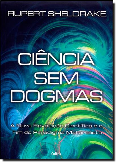Ciência Sem Dogmas: A Nova Revolução Científica e o Fim do Paradigma Materialista, livro de Rupert Sheldrake