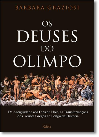 Deuses do Olimpo, Os: Da Antiguidade aos Dias de Hoje, as Transformações dos Deuses Gregos ao Logo da História, livro de Barbara Graziosi