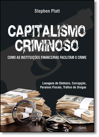 Capitalismo Criminoso: Como as Instituições Financeiras Facilitam o Crime - Lavagem de Dinheiro, Corrupção, livro de Stephen Blatt