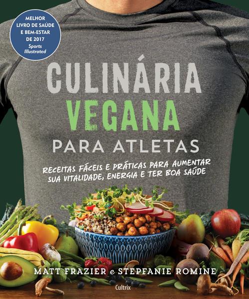 Culinária vegana para atletas. Receitas Fáceis e Práticas para Aumentar sua Vitalidade, Energia e Ter Boa Saúde, livro de Matt Frazier, Stepfanie Romine