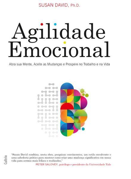 Agilidade Emocional. Abra Sua Mente, Aceite as Mudanças e Prospere no Trabalho e na Vida, livro de Susan David