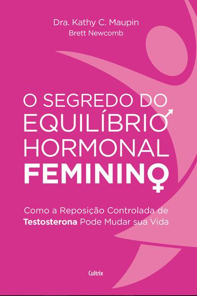 O Segredo do Equilíbrio Hormonal Feminino. Como a Reposição Controlada de Testosterona Pode Mudar Sua Vida, livro de Dra. Kathy C. Maupin, Dr. Brett Newcomb
