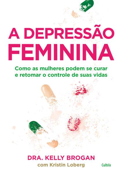 A Depressão Feminina. Como as mulheres podem se curar e retomar o controle de suas vidas, livro de Kelly Brogan, Kristin Loberg