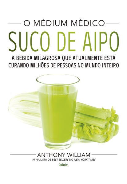 O Médium Médico: Suco de Aipo. A bebida milagrosa que atualmente está curando milhões de pessoas no mundo inteiro., livro de Anthony William