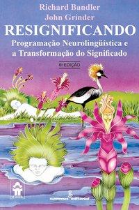 Resignificando. programação neurolingüística e a transformação do significado (8ª Edição), livro de Bandler, Richard; Grinder, John