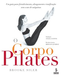 Corpo Pilates, O: Um Guia Para Fortalecimento, Alongamento, livro de Brooke Siler