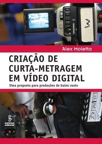 Criação de curta-metragem em vídeo digital. uma proposta para produções de baixo custo (3ª Edição), livro de Alex Moletta