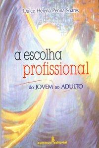 Escolha Profissional, A: Do Jovem ao Adulto, livro de Dulce Helena Penna Soares