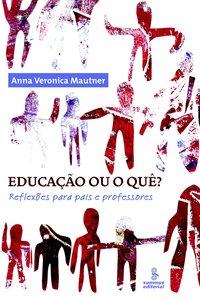 Educaçao ou o Quê?: Reflexoes Para Pais e Professores, livro de Anna Veronica Mauther