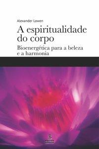 A espiritualidade do corpo. Bioenergética para a beleza e a harmonia, livro de Lowen, Alexander