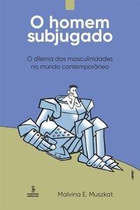 O homem subjugado. O dilema das masculinidades no mundo contemporâneo, livro de Muszkat, Malvina E.