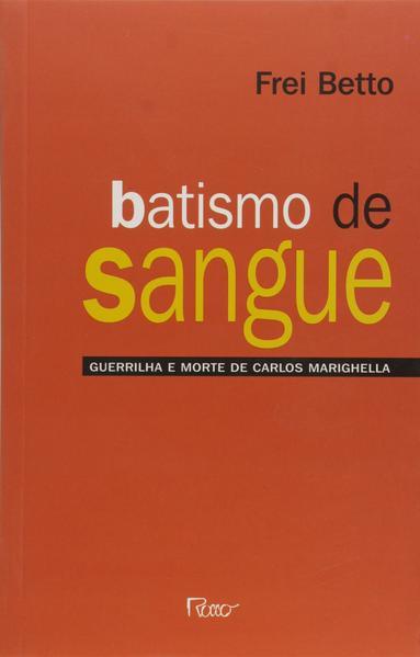 Batismo de sangue. Guerrilha e morte de Carlos Marighella, livro de BETTO, FREI