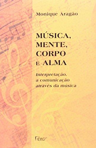 MUSICA, MENTE, CORPO E ALMA - INTERPRETACAO, A COMUNICACAO ATRAVES DA MUSICA, livro de ARAGAO, MONIQUE