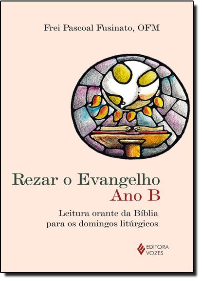 Rezar o Evangelho. Ano B, livro de Frei Pascoal Fusinato, OFM