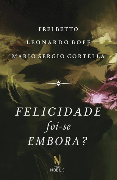 Felicidade foi-se embora, livro de Frei Beto, Leonardo Boff e Mario Sergio Cortella