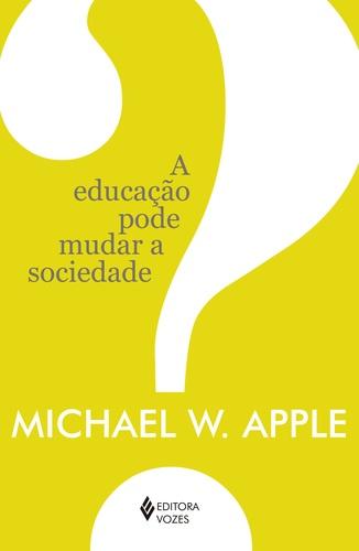 Educação pode mudar a sociedade?, A, livro de Michael W. Apple
