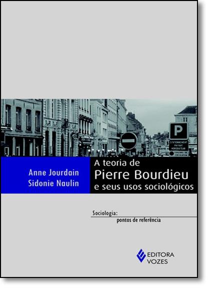 Teoria de Pierre Bourdieu e seus usos sociológicos, A, livro de Anne Jourdain e Sidonie Naulin