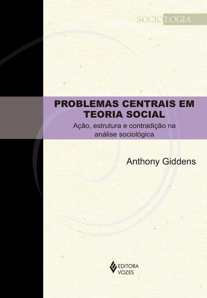 Problemas Centrais em Teoria Social. Ação, estrutura e contradição na análise sociológica, livro de ANTHONY GIDDENS