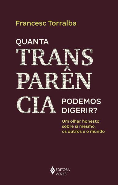Quanta transparência podemos digerir?. Um olhar honesto sobre si mesmo, os outros e o mundo, livro de FRANCESC TORRALBA