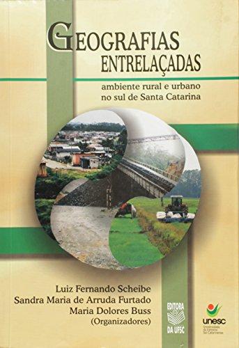 GEOGRAFIAS ENTRELAÇADAS: AMBIENTE RURAL E URBANO NO SUL DE SANTA CATARINA, livro de LUIZ FERNANDO SCHEIBE ET AL (ORG.)