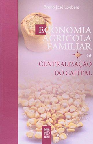 ECONOMIA AGRÍCOLA FAMILIAR E A CENTRALIZAÇÃO DO CAPITAL, livro de BRENO JOSÉ LOEBENS