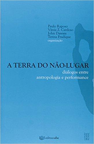 Terra do Não-lugar, A: Diálogos Entre Antropologia e Performance, livro de Paulo Raposo