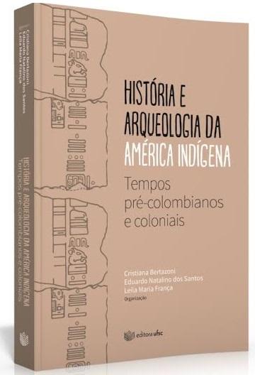 História e arqueologia da América indígena: tempos pré-colombianos e coloniais, livro de Cristiana Bertazoni, Eduardo dos Santos, Leila Maria França