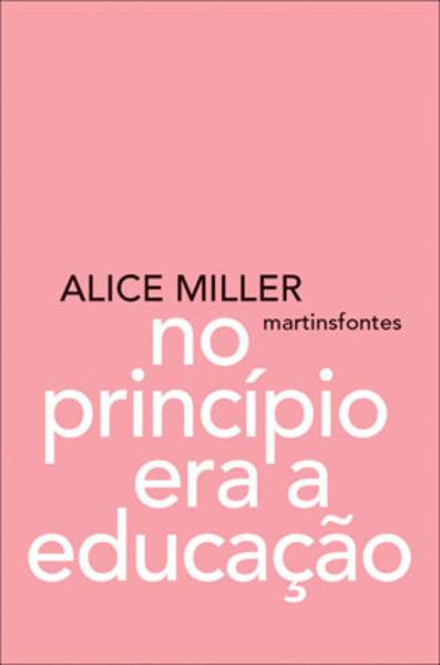 NO PRINCÍPIO ERA A EDUCAÇÃO, livro de ALICE MILLER