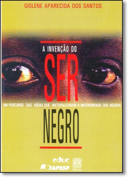 Invenção do Ser Negro, A: Percurso das Idéias Que Naturalizam a Inferioridade dos Negros, Um, livro de Gislene Aparecida dos Santos