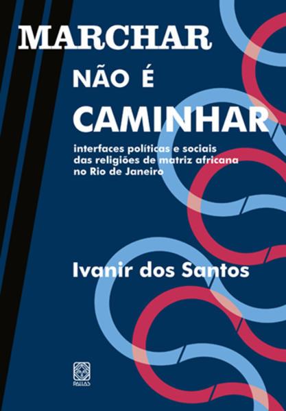 Marchar não é caminhar. Interfaces políticas e sociais das religiões de matriz africana no Rio de Janeiro, livro de Ivanir dos Santos