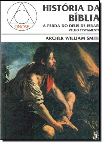 História da Bíblia: A Perda do Deus de Israel - Velho Testamento, livro de Archer William Smith