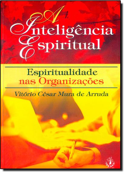 Inteligência Espiritual, A: Espiritualidade nas Organizações, livro de Vitório César Mura de Arruda