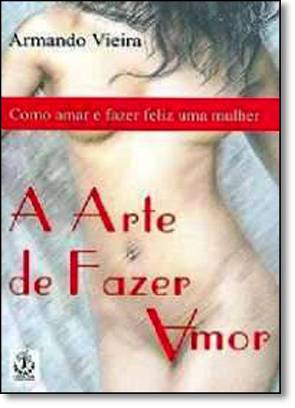 Arte de Fazer Amor, A: Como Amar e Fazer Feliz uma Mulher, livro de Armando Vieira