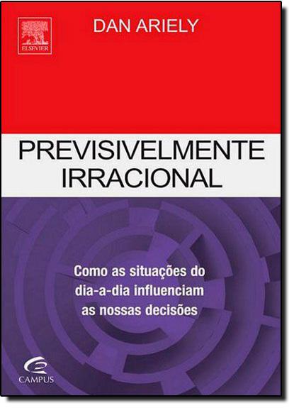 Previsivelmente Irracional: Como as Situações do Dia a Dia Influenciam as Nossas Decisões, livro de Dan Ariely