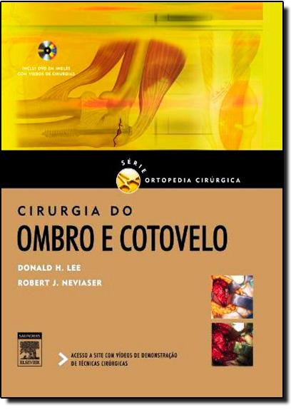 Cirurgia do Ombro e Cotovelo - Inclui Dvd - Série de Ortopedia Cirúrgica, livro de Donald H. Lee/Robert J. Neviaser