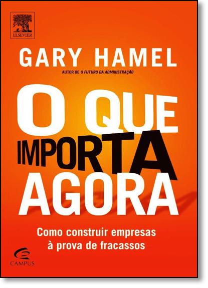 Que Importa Agora: Como Construir Empresas À Prova de Fracassos, O, livro de Gary Hamel