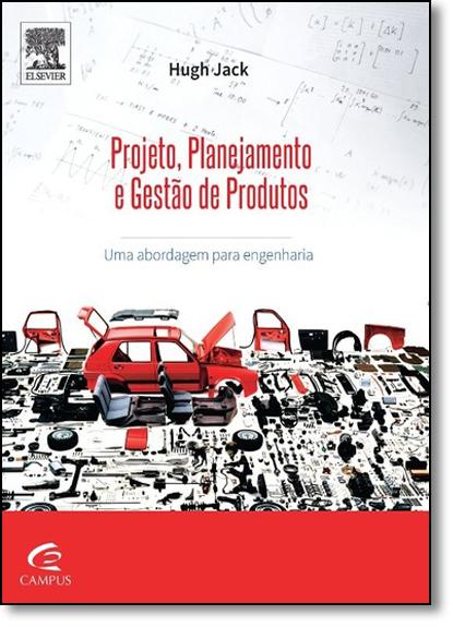 Projeto, Planejamento e Gestão de Produtos: Uma Abordagem Para Engenharia, livro de Hugh Jack