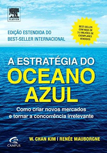 Estratégia do Oceano Azul, A: Como Criar Novos Mercados e Tornar a Concorrência Irrelevante, livro de W. Chan Kim