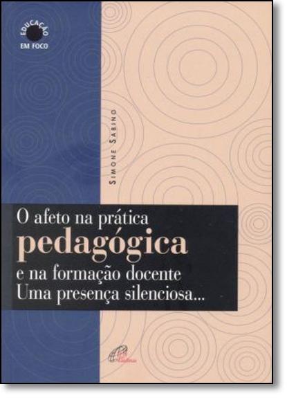 Afeto na Prática Pedagógica e na Formação Docente, O: Uma Presença Silenciosa, livro de Simone Sabino
