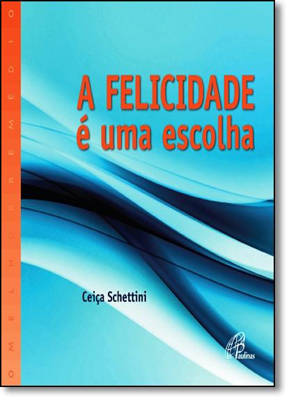 Felicidade É uma Escolha, A - Coleção o Melhor Remédio, livro de Ceiça Schettini