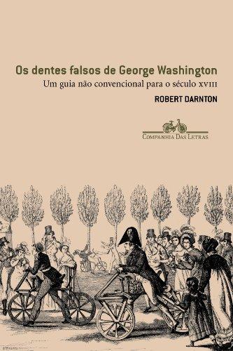 Os dentes falsos de George Washington - Um guia não convencional para o século XVIII, livro de Robert Darnton