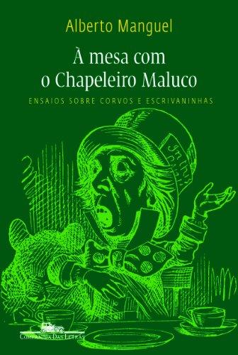 À mesa com o chapeleiro maluco - Ensaios sobre corvos e escrivaninhas, livro de Alberto Manguel