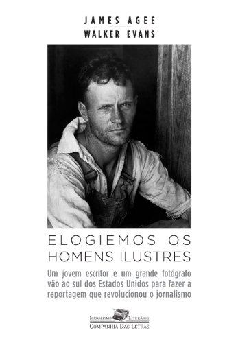 Elogiemos os homens ilustres - Um jovem escritor e um grande fotógrafo vão ao sul dos Estados Unidos para fazer a reportagem que revolucionou o jornalismo, livro de James Rufus Agee, Walker Evans