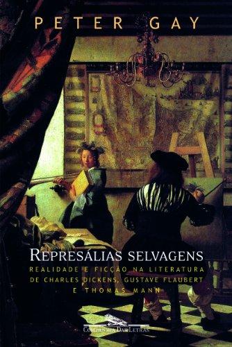 Represálias selvagens - Realidade e ficção na literatura de Charles Dickens, Gustave Flaubert e Thomas Mann, livro de Peter Gay