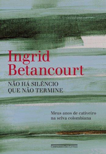 NÃO HÁ SILÊNCIO QUE NÃO TERMINE, livro de Ingrid Betancourt