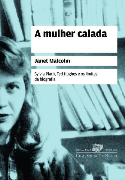 A mulher calada - Sylvia Plath, Ted Hughes e os limites da biografia, livro de Janet Malcolm